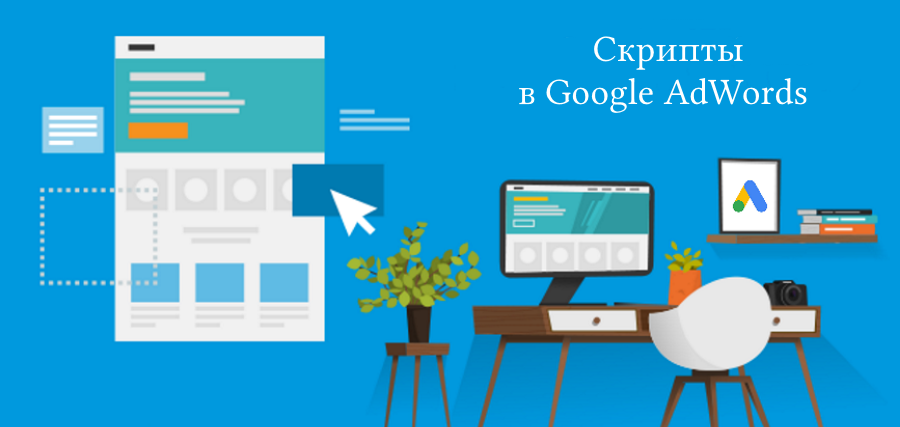 Скрипты в Google AdWords: полезное решение для автоматизация рутинных операций