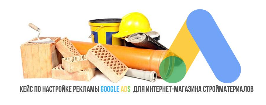 Кейс по настройке рекламы Google Ads для интернет-магазина стройматериалов