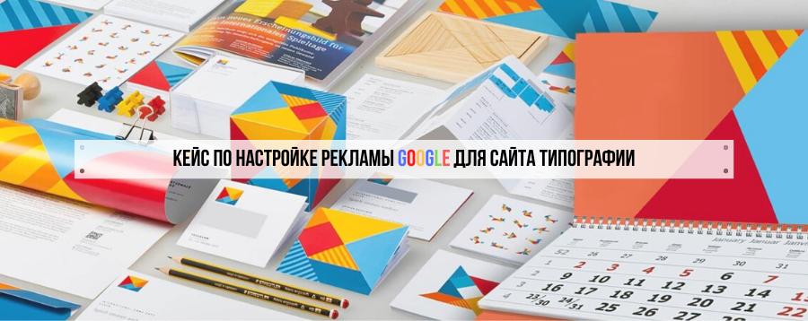 Кейс по настройке рекламы Google для сайта типографии